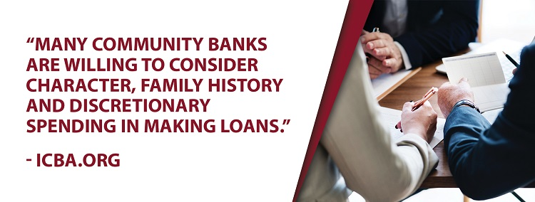 Many community banks are willing to consider character, family history, and discretionary spending in making loans.