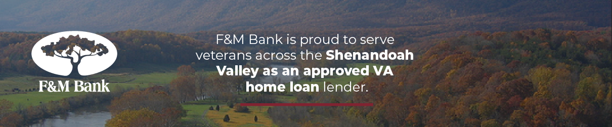 F&M bank is proud to serve veterans across the Shenandoah Valley as an approved VA home loan lender.