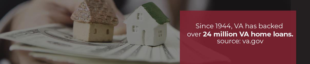 Since 1944, VA has backed over 24 million VA home loans