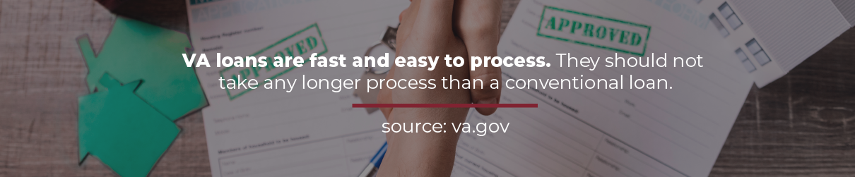 VA loans are fast and easy to process.