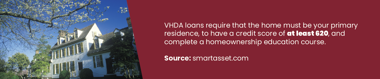 VDHA loans require that the home must be your primary residence, to have a credit score of at least 620, and complete a homeownership education course.