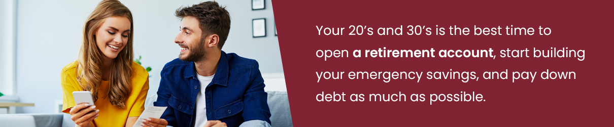 Your 20's and 30's is the best time to open a retirement account, start building your emergency savings, and pay down debt as much as possible.