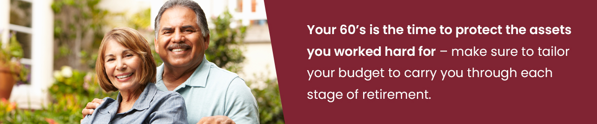 Your 60's is the time to protect the assets you worked hard for - make sure to tailor your budget to carry you through each stage of retirement.