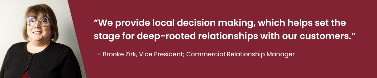 """We provide local decision making, which helps set the stage for deep-rooted relationships with our customers."" - Brooke Zirk, Vice President; Commercial Relationship Manager"