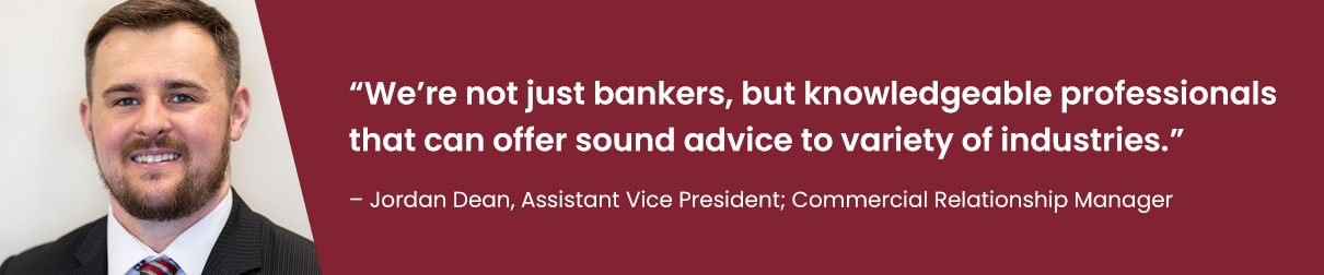 """""""We're not just bankers, but knowledgeable professionals that can offer sound advice to a variety of industries."""" - Jordan Dean, Assistant Vice President; Commercial Relationship Manager"""