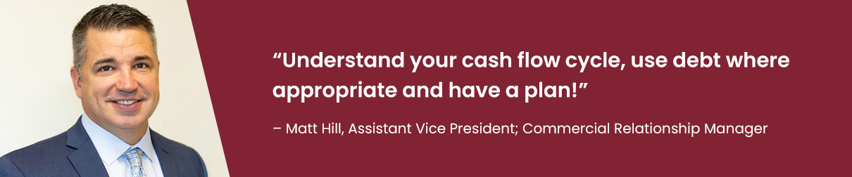 """""""understand your cash flow cycle, use debt where appropriate and have a plan!"""" - Matt Hill, Assistant Vice President; Commercial Relationship Manager"""