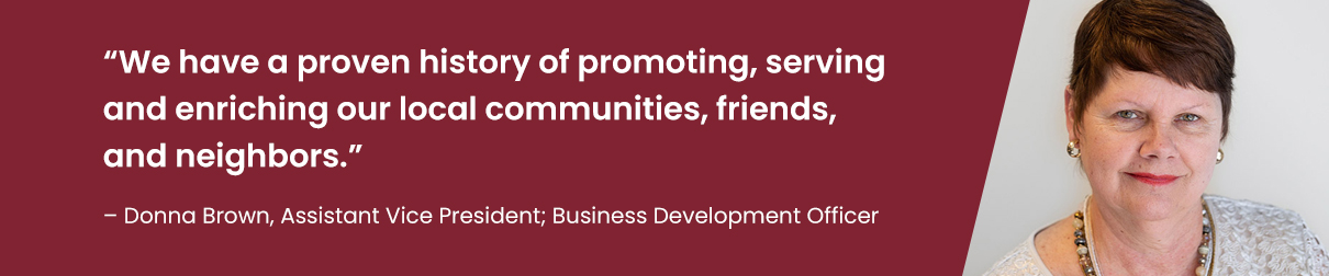 """""""We have a proven history of promoting, serving and enriching our local communities, friends, and neighbors."""" – Donna Brown, Assistant Vice President; Business Development Officer"""