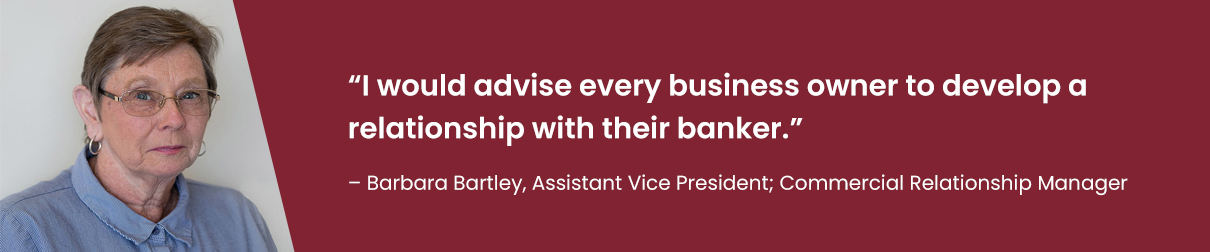 """I would advise every business owner to develop a relationship with their banker."" – Barbara Bartley, Assistant Vice President; Commercial Relationship Manager"