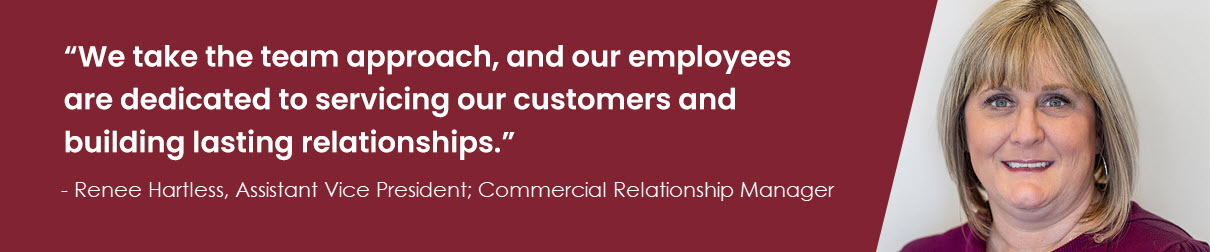 """We take the team approach, and our employees are dedicated to servicing our customers and building lasting relationships."" – Renee Hartless, Assistant Vice President; Commercial Relationship Manager"