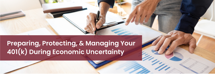 Preparing, Protecting, & Managing Your 401(k) During Economic Uncertainty