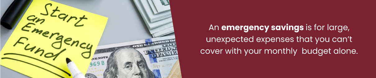 An emergency savings is for large, unexpected expenses that you can't cover with your monthly budget alone.