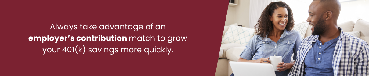 Always take advantage of an employer's contribution match to grow your 401(k) savings more quickly.