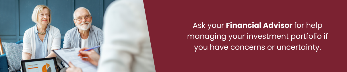 Ask your Financial Advisor for help managing your investment portfolio if you have concerns or uncertainty.