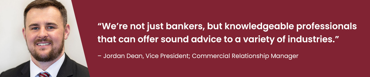 """We're not just bankers, but knowledgeable professionals that can offer sound advice to a variety of industries."" - Jordan Dean, Vice President; Commercial Relationship Manager"