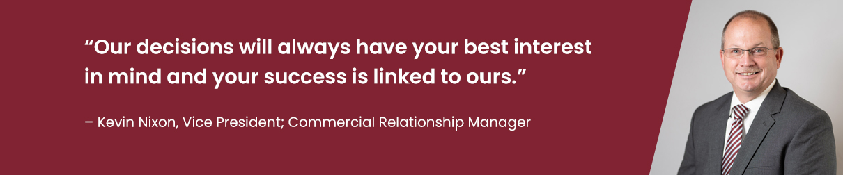 """Our decisions will always have your best interest in mind and your success is linked to ours."" - Kevin Nixon, Vice President; Commercial Relationship Manager"