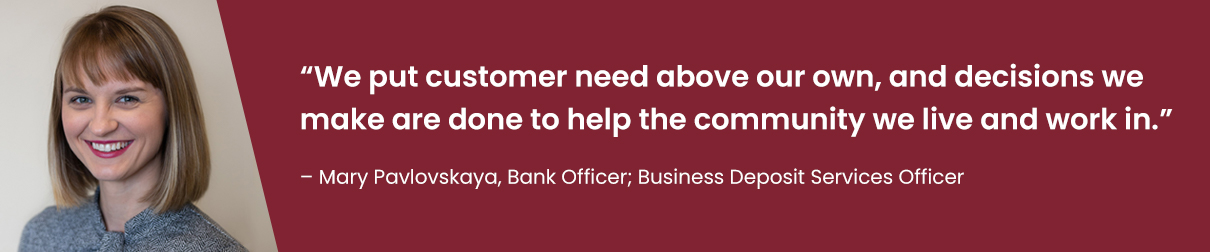"""We put customer need above our own, and decisions we make are done to help the community we live and work in."" - Mary Pavlovskaya, Bank Officer; Business Deposit Services Officer"