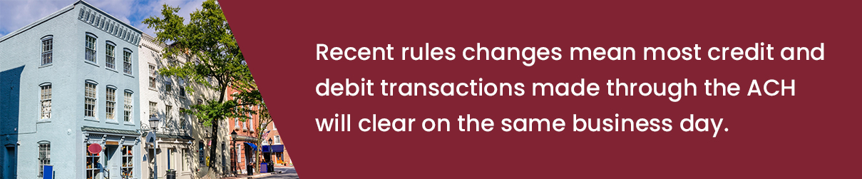 Recent rule changes mean most credit and debit transactions made through the ACH will clear on the same business day.