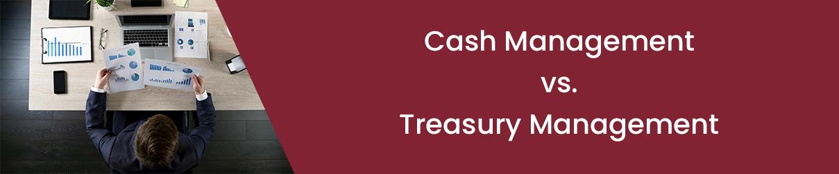 Cash Management vs. Treasury Management