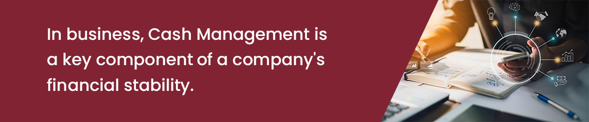 In business, Cash Management is a key component of a company's financial stability