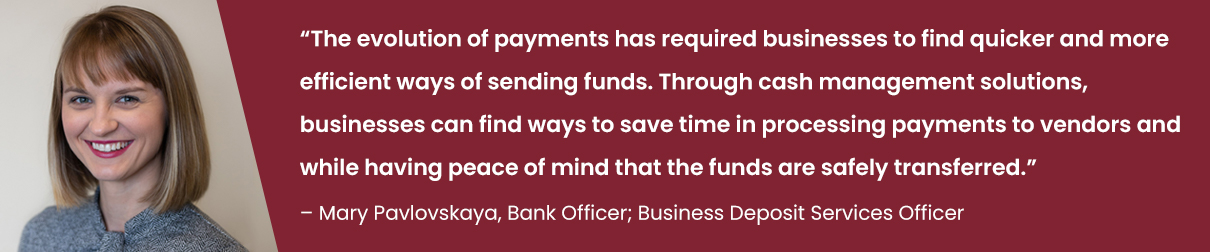 """""""The evolution of payments has required businesses to find quicker and more efficient ways of sending funds. Through cash management solutions, businesses can find ways to save time in processing payments to vendors and while having peace of mind that the funds are safely transferred."""" - Mary Pavlovskaya"""