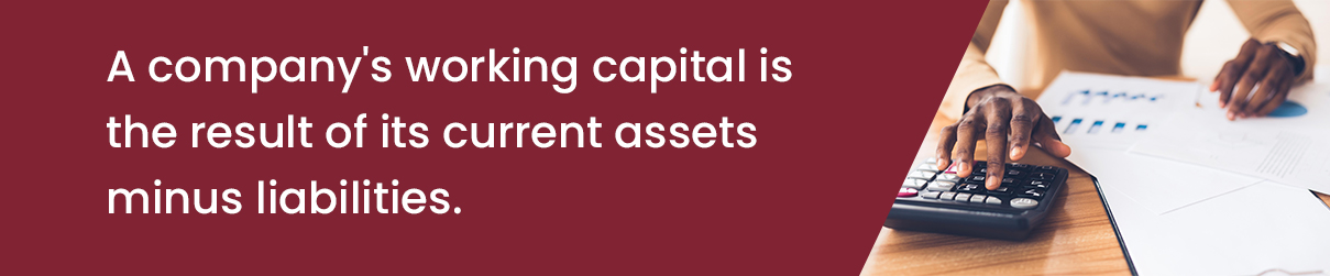 A company's working capital is the result of its current assets minus liabilities.