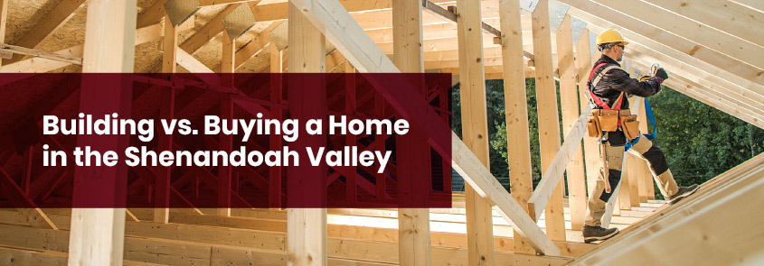 Building vs. Buying a Home in the Shenandoah Valley
