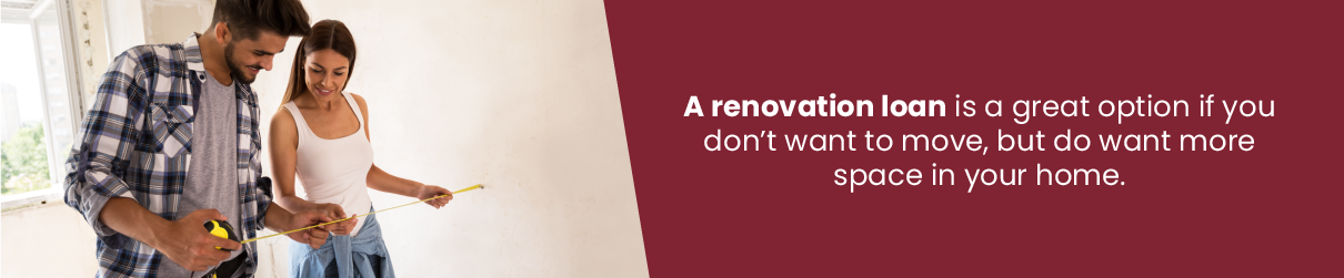 A renovation loan is a great option if you don't want to move, but do want more space in your home.