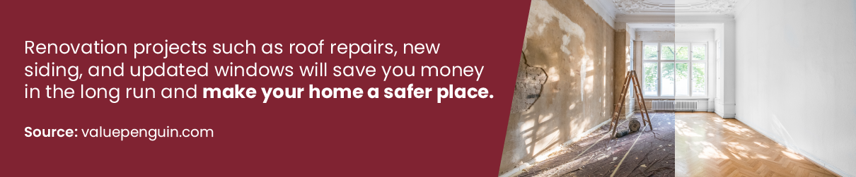Renovation projects such as roof repairs, new siding, and updated windows will save you money in the long run and make your home a safer place.