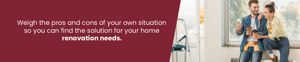 Weigh the pros and cons of your own situation so you can find the solution for your home renovation needs.