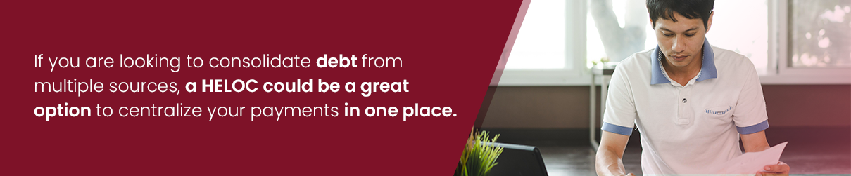 If you are looking to consolidate debt from multiple sources, a HELOC could be a great option to centralize your payments in one place.