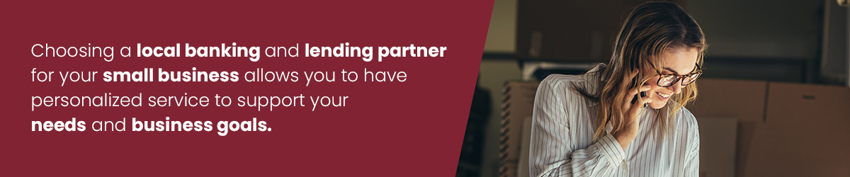 Choosing a local banking and lending partner for your small business allows you to have personalized service to support your needs and business goals.
