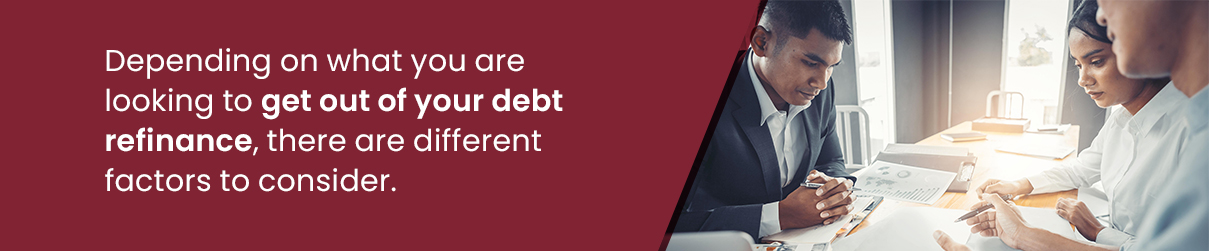 Depending on what you are looking to get out of your debt refinance, there are different factors to consider.