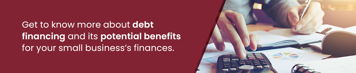 Get to know more about debt financing and its potential benefits for your small business's finances.